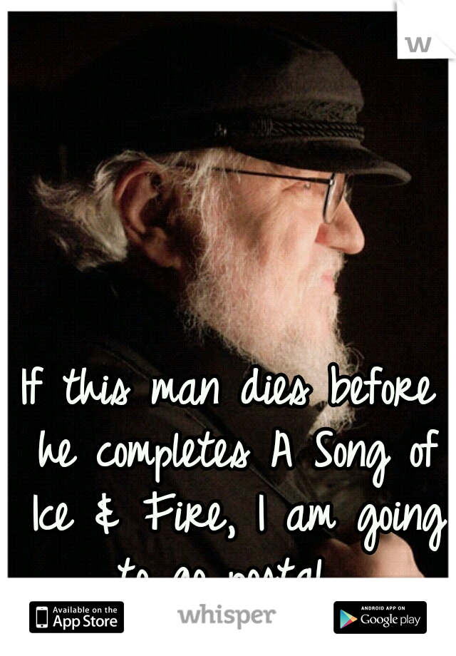 If this man dies before he completes A Song of Ice & Fire, I am going to go postal.