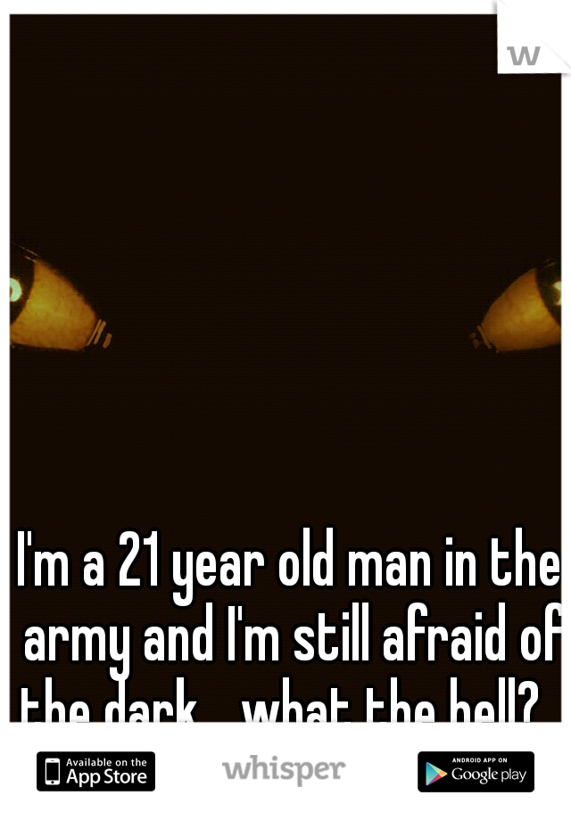 I'm a 21 year old man in the army and I'm still afraid of the dark... what the hell?...