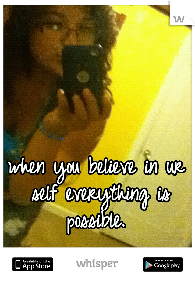 when you believe in ur self everything is possible.