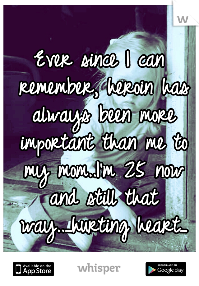 Ever since I can remember, heroin has always been more important than me to my mom..I'm 25 now and still that way.._hurting heart_