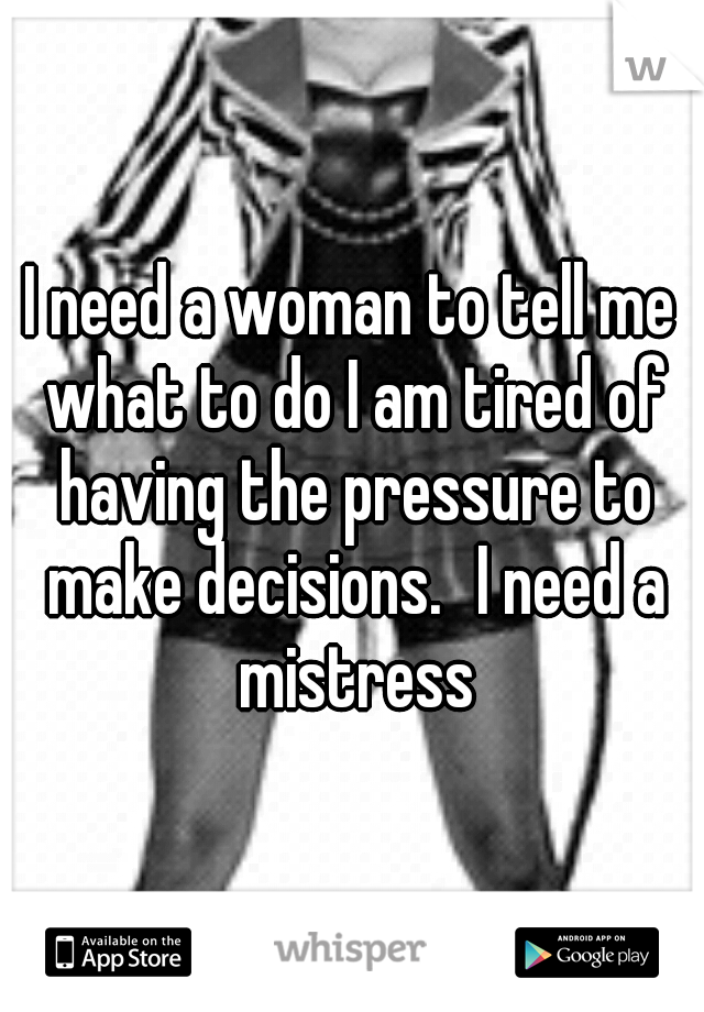 I need a woman to tell me what to do I am tired of having the pressure to make decisions. I need a mistress