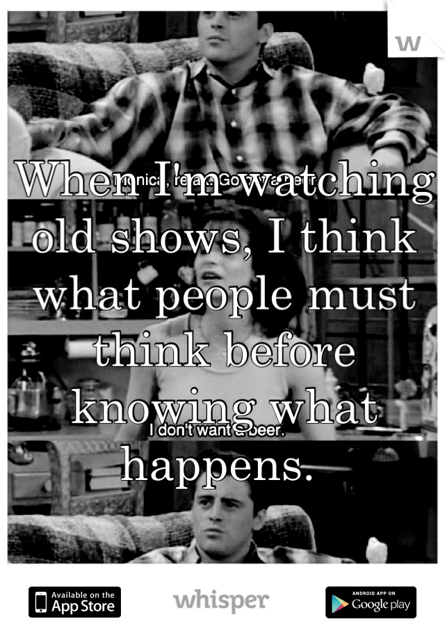 When I'm watching old shows, I think what people must think before knowing what happens.