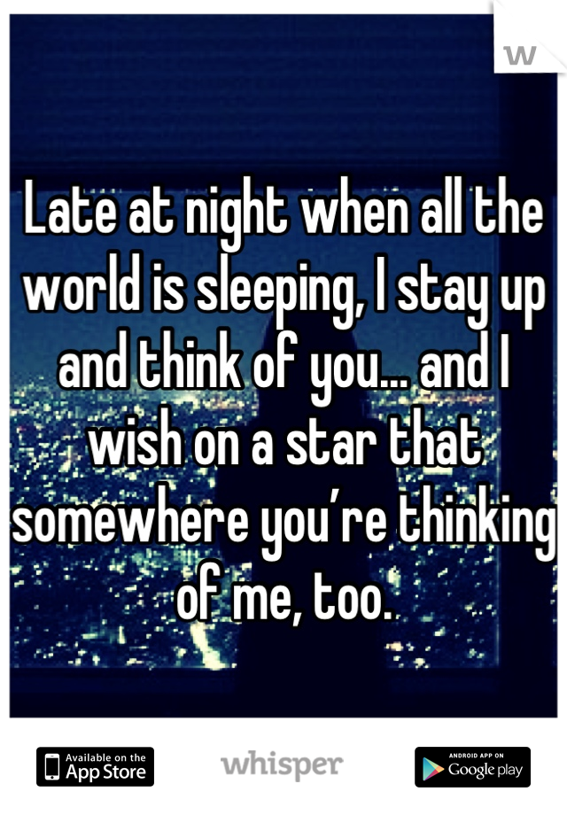 Late at night when all the world is sleeping, I stay up and think of you… and I wish on a star that somewhere you're thinking of me, too.