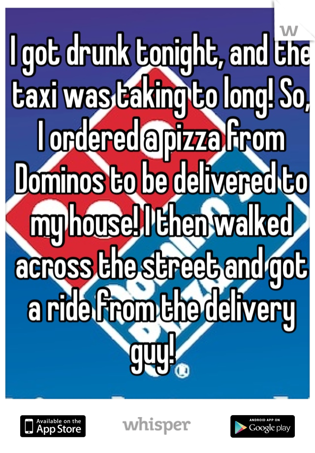 I got drunk tonight, and the taxi was taking to long! So, I ordered a pizza from Dominos to be delivered to my house! I then walked across the street and got a ride from the delivery guy!