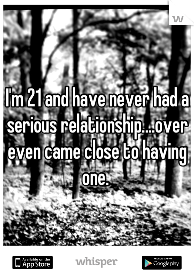 I'm 21 and have never had a serious relationship....over even came close to having one.