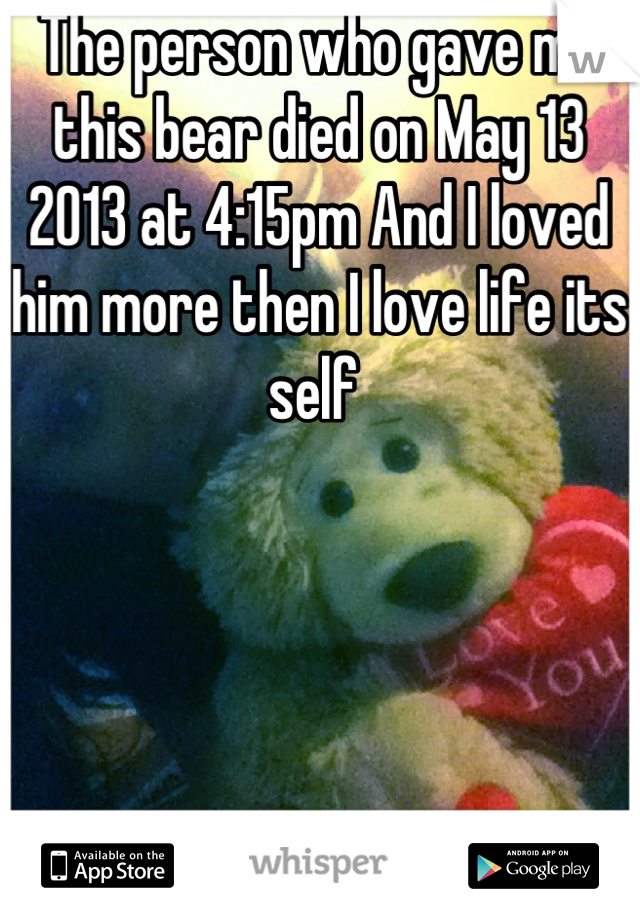 The person who gave me this bear died on May 13 2013 at 4:15pm And I loved him more then I love life its self