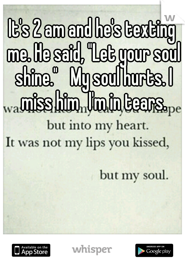 "It's 2 am and he's texting me. He said, ""Let your soul shine.""  My soul hurts. I miss him I'm in tears."