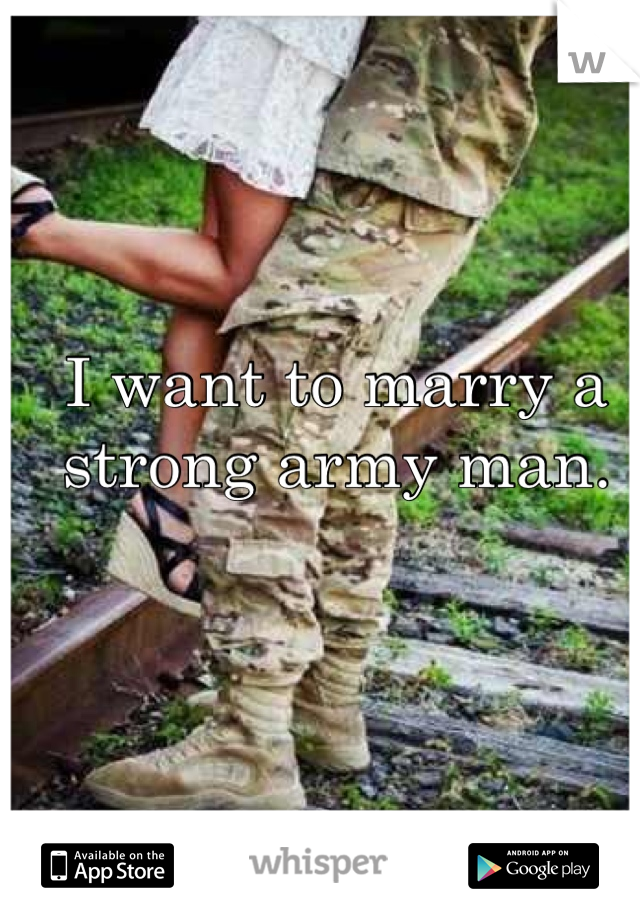 I want to marry a strong army man.