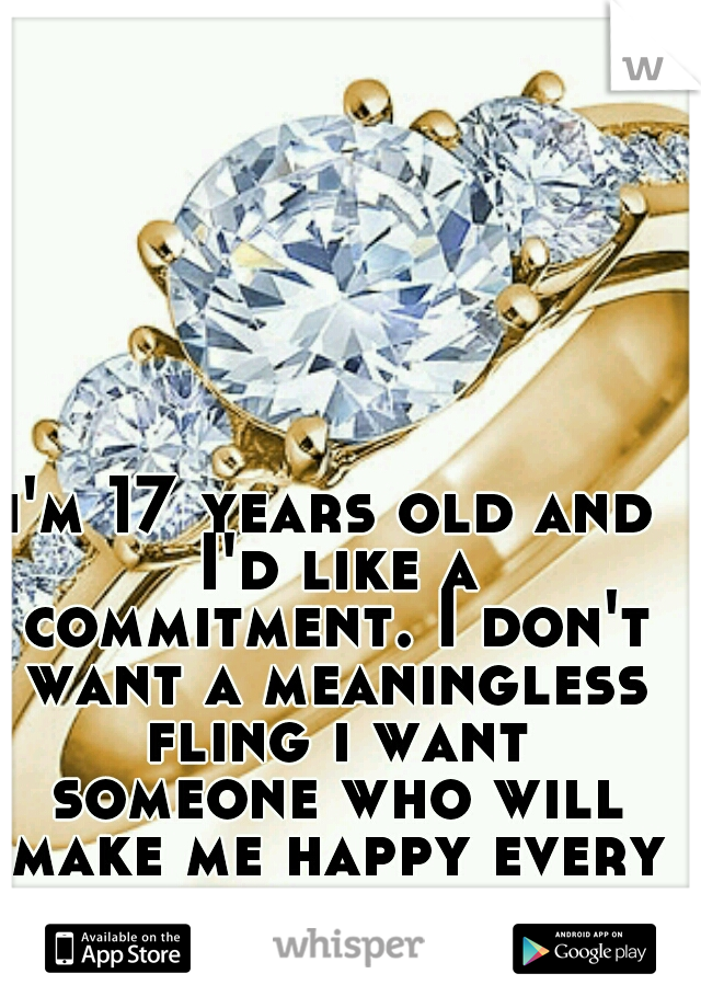 i'm 17 years old and I'd like a commitment. I don't want a meaningless fling i want someone who will make me happy every second of my life.