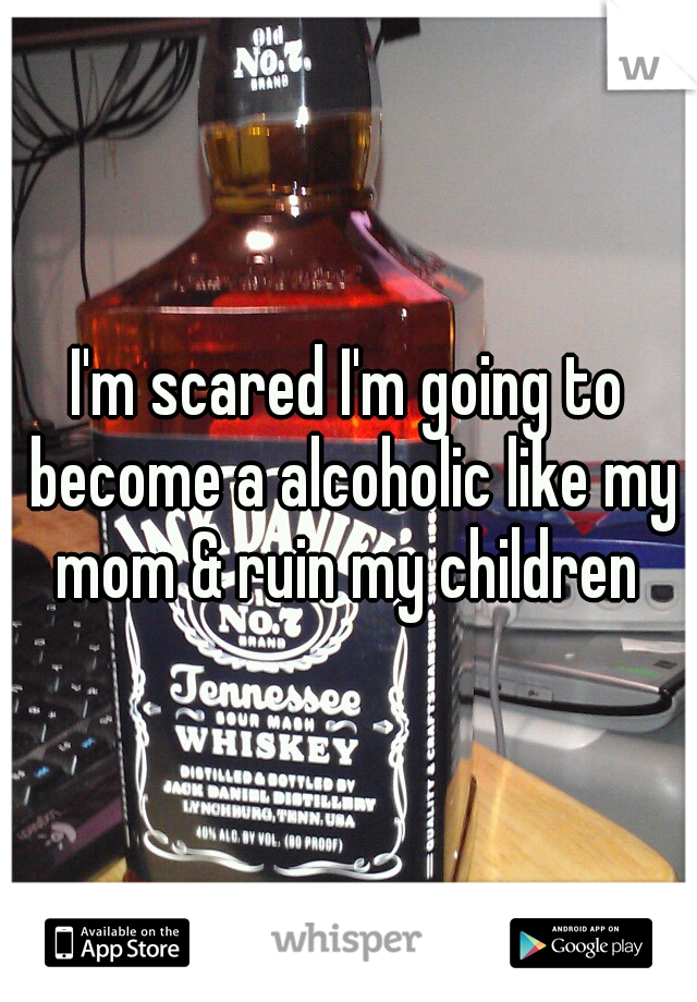 I'm scared I'm going to become a alcoholic like my mom & ruin my children