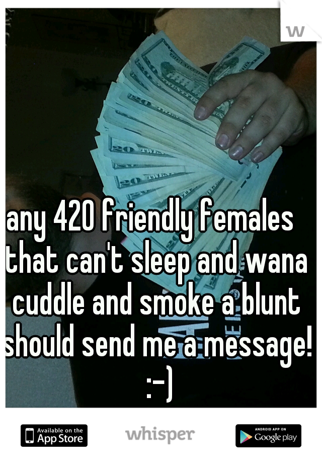 any 420 friendly females  that can't sleep and wana cuddle and smoke a blunt should send me a message!  :-)