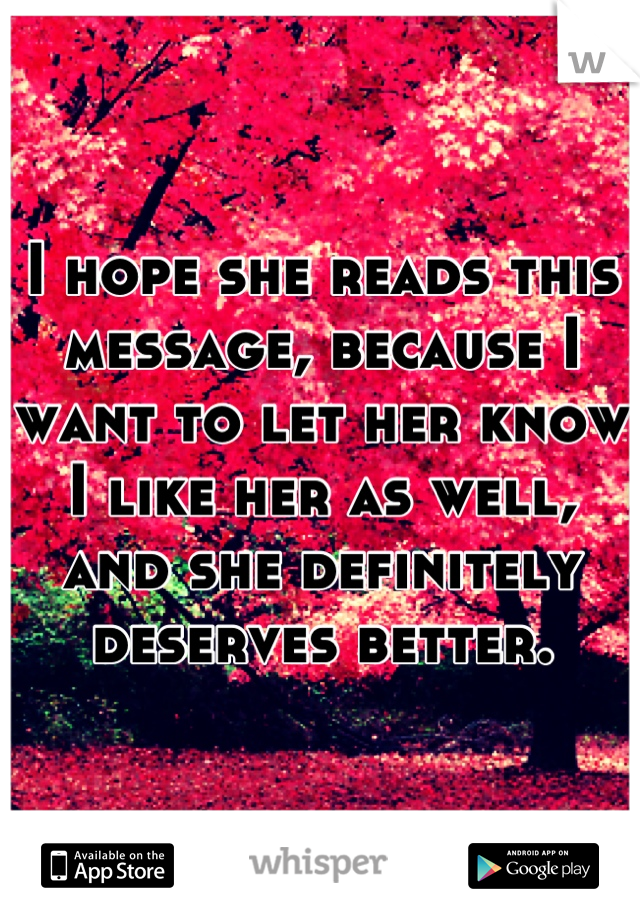 I hope she reads this message, because I want to let her know I like her as well, and she definitely deserves better.