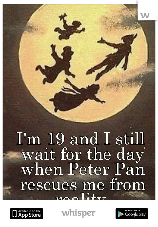 I'm 19 and I still wait for the day when Peter Pan rescues me from reality.