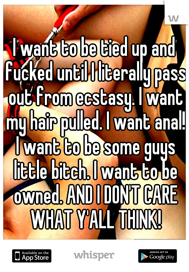 I want to be tied up and fucked until I literally pass out from ecstasy. I want my hair pulled. I want anal! I want to be some guys little bitch. I want to be owned. AND I DON'T CARE WHAT Y'ALL THINK!