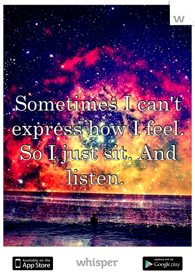 Sometimes I can't express how I feel. So I just sit. And listen.