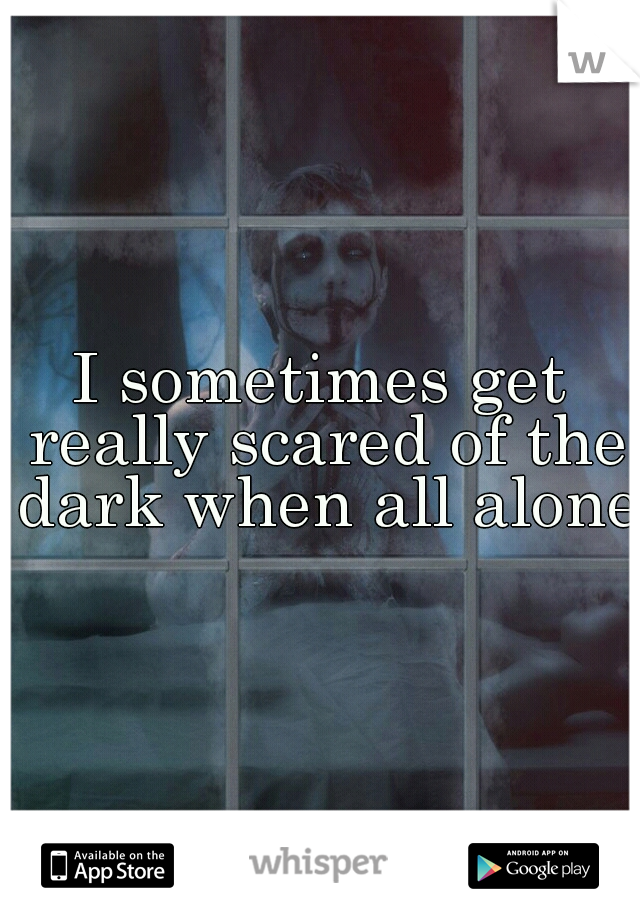 I sometimes get really scared of the dark when all alone