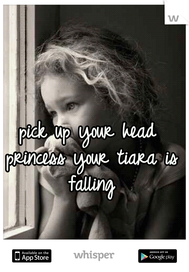 pick up your head princess your tiara is falling