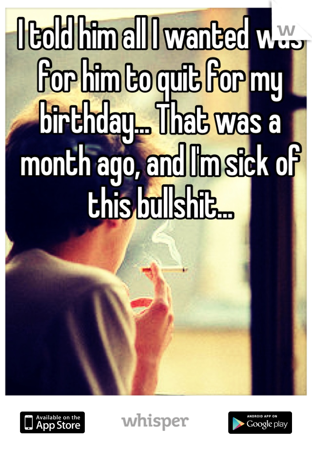 I told him all I wanted was for him to quit for my birthday... That was a month ago, and I'm sick of this bullshit...