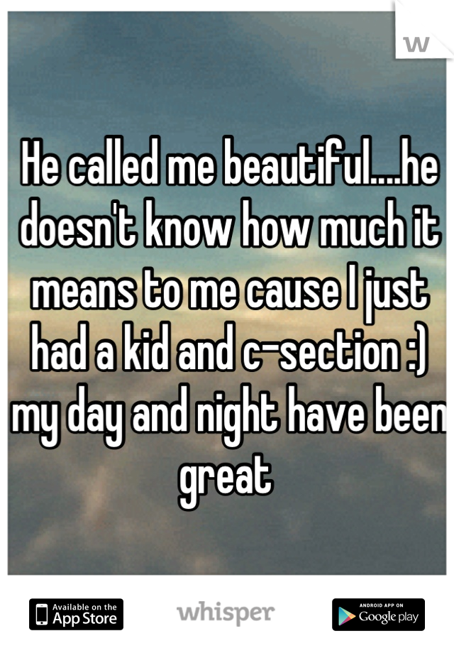 He called me beautiful....he doesn't know how much it means to me cause I just had a kid and c-section :) my day and night have been great