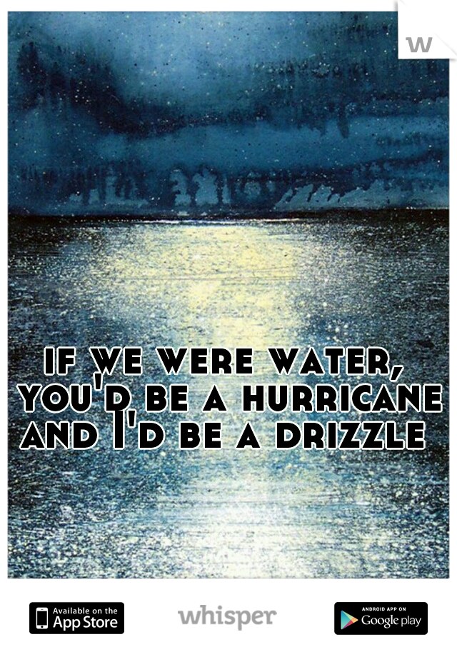 if we were water, you'd be a hurricane and I'd be a drizzle