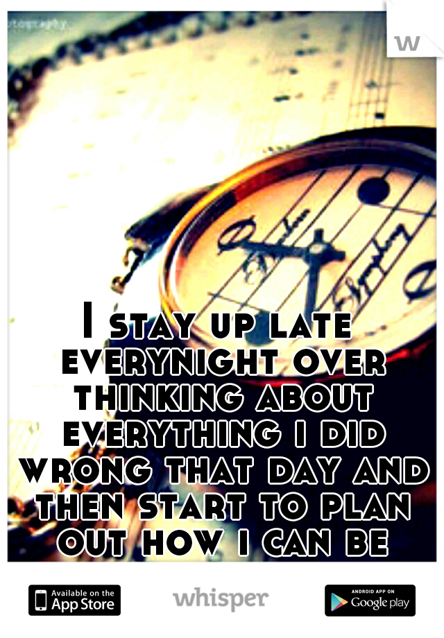 I stay up late everynight over thinking about everything i did wrong that day and then start to plan out how i can be better the next day...