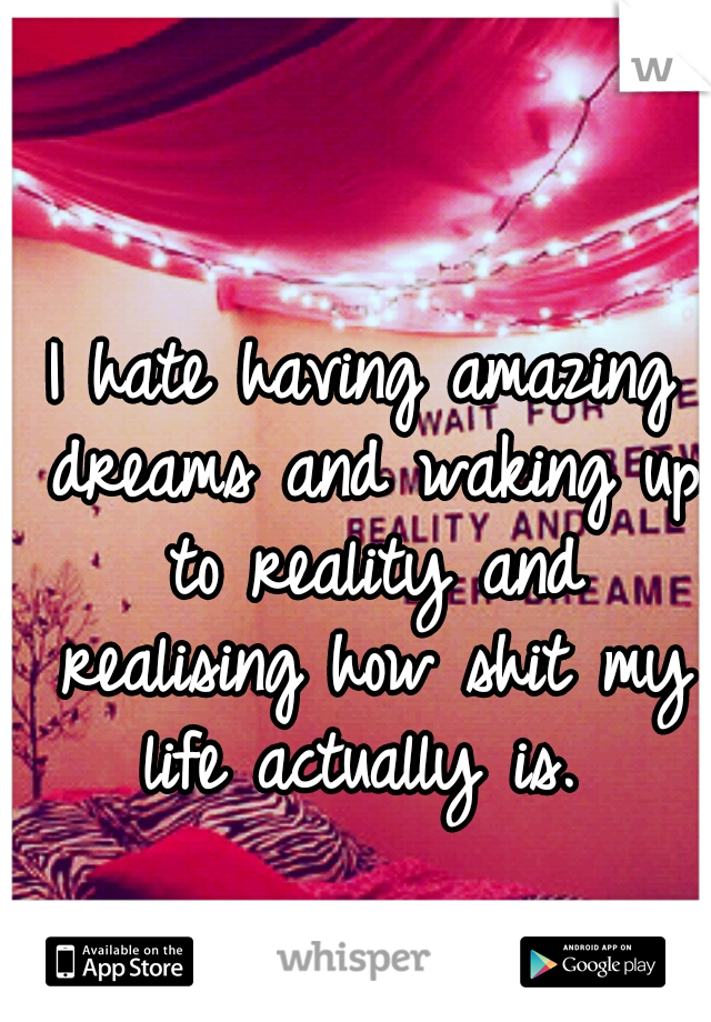I hate having amazing dreams and waking up to reality and realising how shit my life actually is.