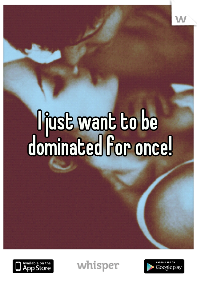 I just want to be dominated for once!