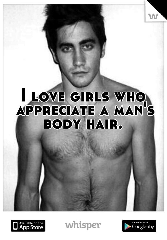 I love girls who appreciate a man's body hair.
