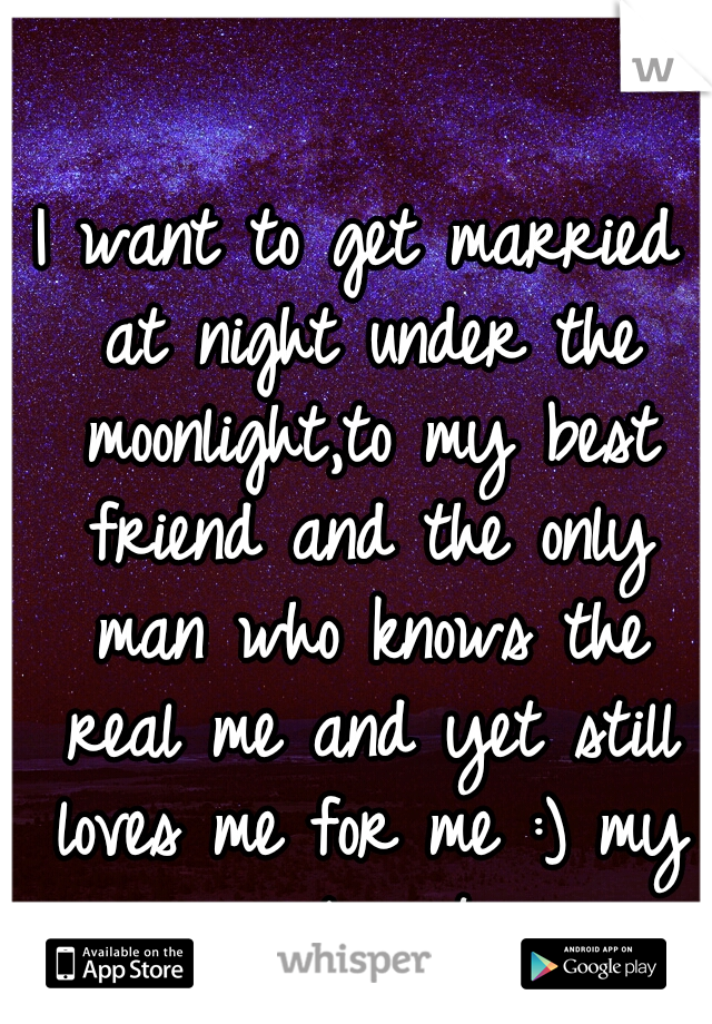 I want to get married at night under the moonlight,to my best friend and the only man who knows the real me and yet still loves me for me :) my soul mate