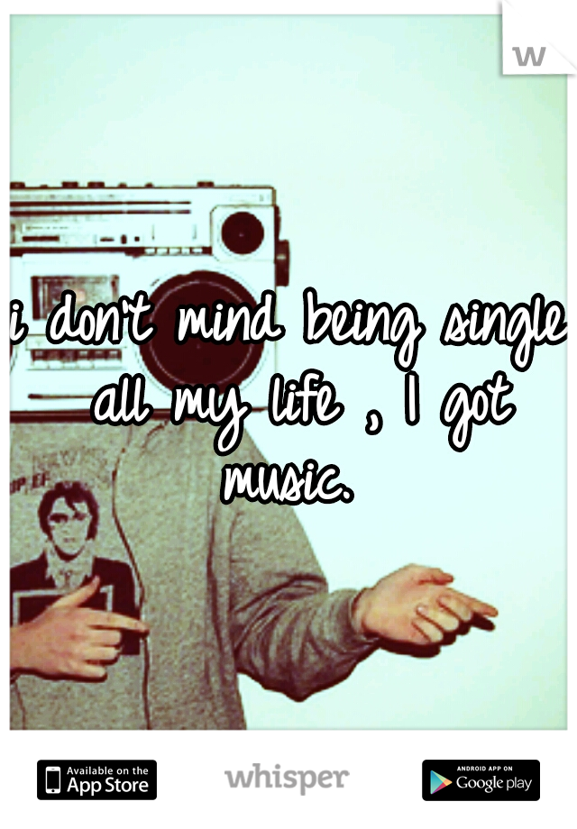 i don't mind being single all my life , I got music.