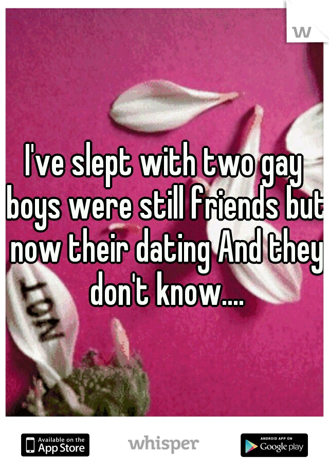 I've slept with two gay boys were still friends but now their dating And they don't know....