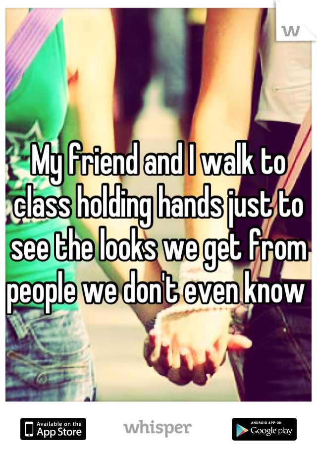 My friend and I walk to class holding hands just to see the looks we get from people we don't even know