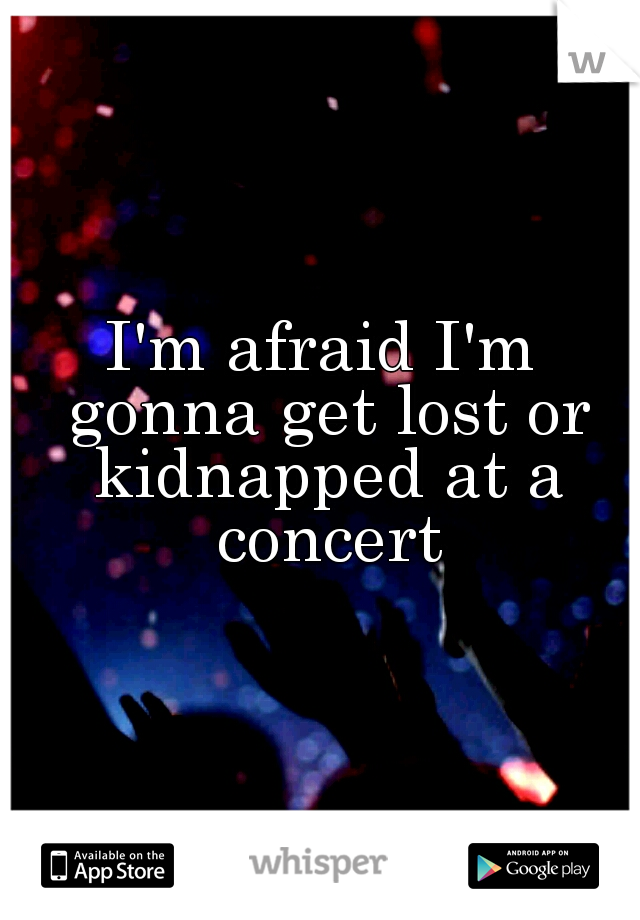 I'm afraid I'm gonna get lost or kidnapped at a concert