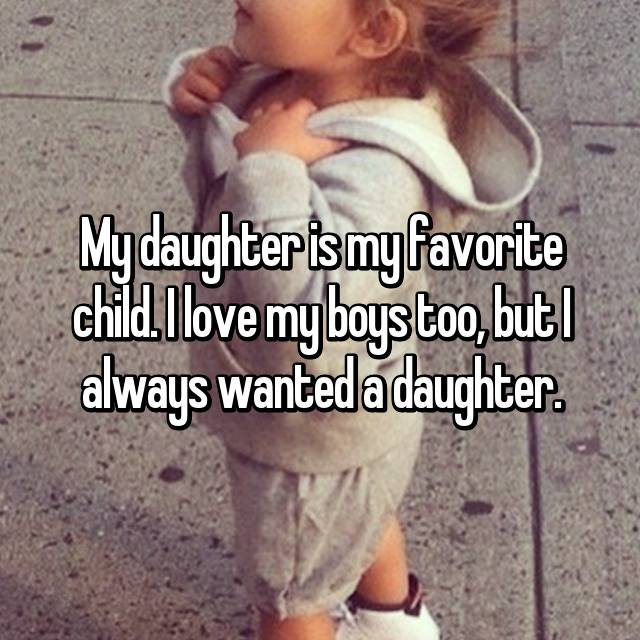 My daughter is my favorite child. I love my boys too, but I always wanted a daughter.