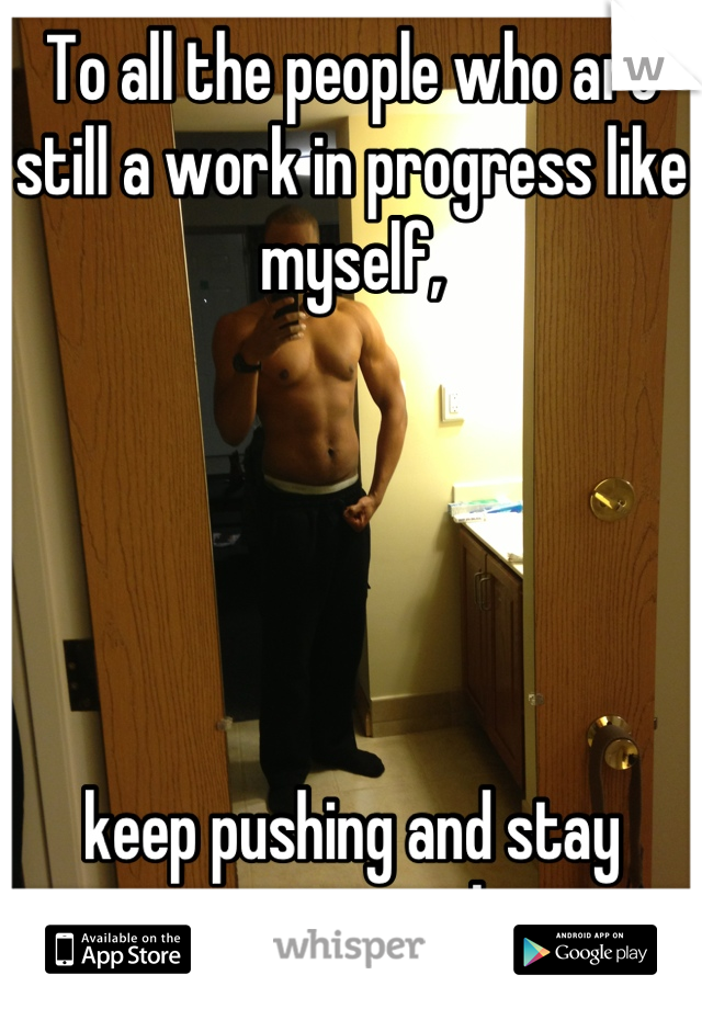 To all the people who are still a work in progress like myself,       keep pushing and stay motivated