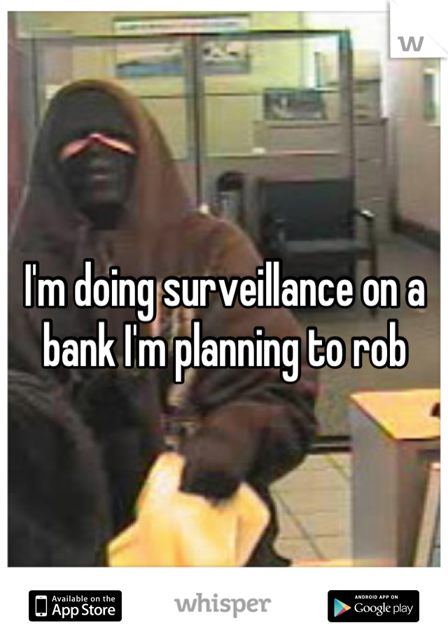I'm doing surveillance on a bank I'm planning to rob