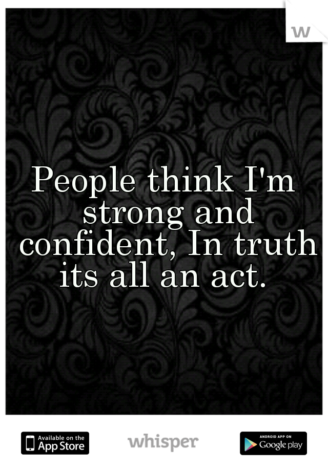 People think I'm strong and confident, In truth its all an act.