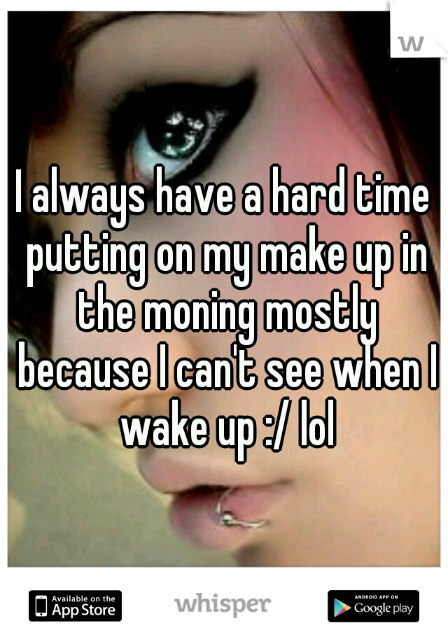 I always have a hard time putting on my make up in the moning mostly because I can't see when I wake up :/ lol