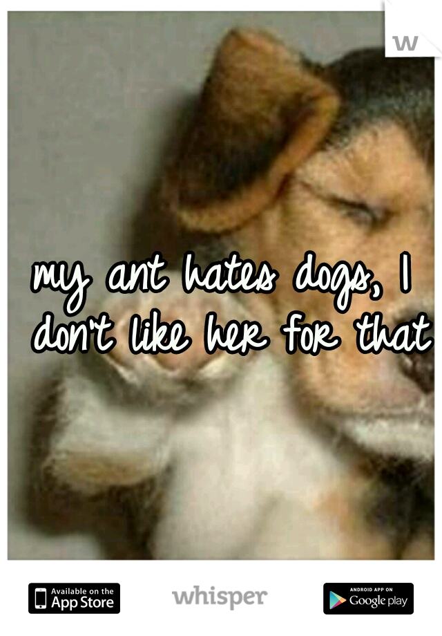 my ant hates dogs, I don't like her for that
