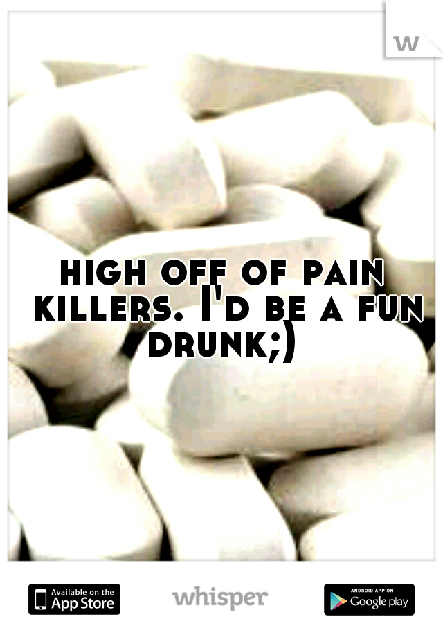 high off of pain killers. I'd be a fun drunk;)