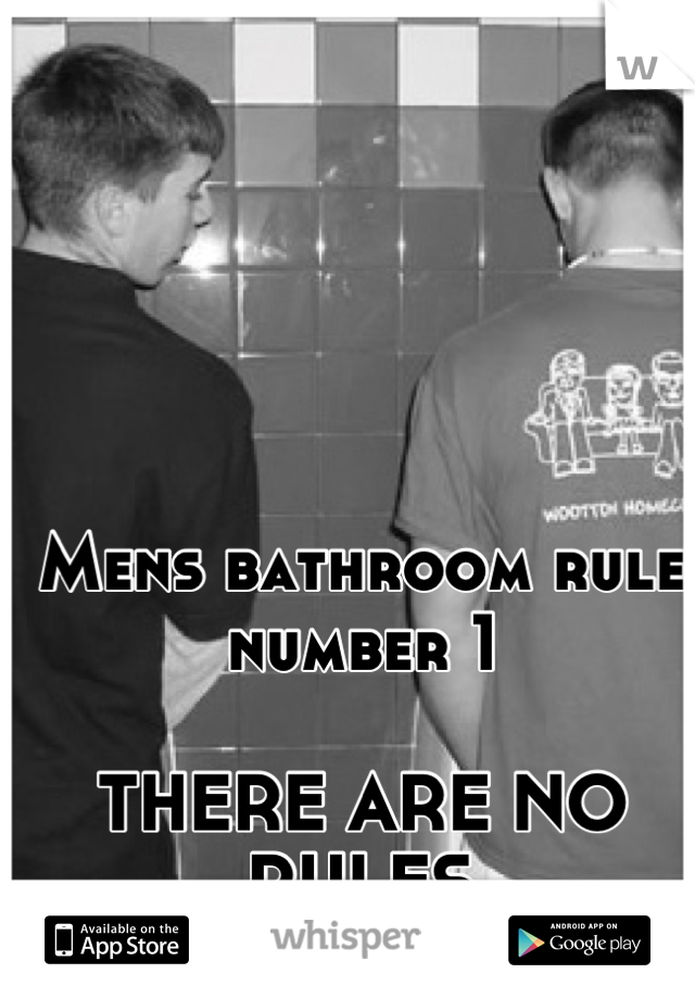 Mens bathroom rule number 1  THERE ARE NO RULES