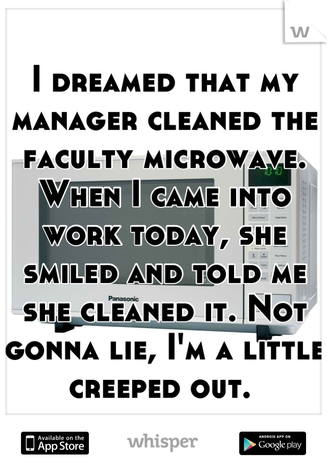 I dreamed that my manager cleaned the faculty microwave. When I came into work today, she smiled and told me she cleaned it. Not gonna lie, I'm a little creeped out.