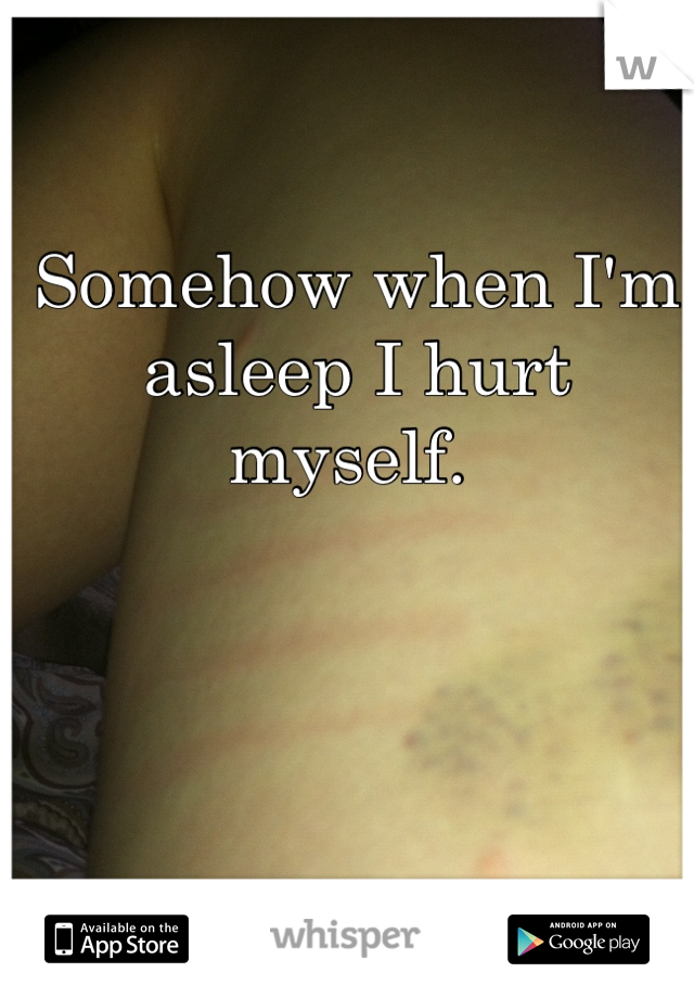 Somehow when I'm asleep I hurt myself.