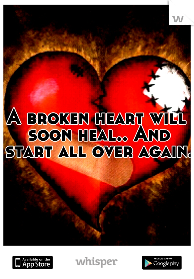 A broken heart will soon heal.. And start all over again.