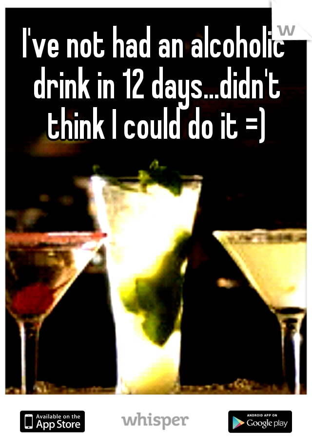 I've not had an alcoholic drink in 12 days...didn't think I could do it =)