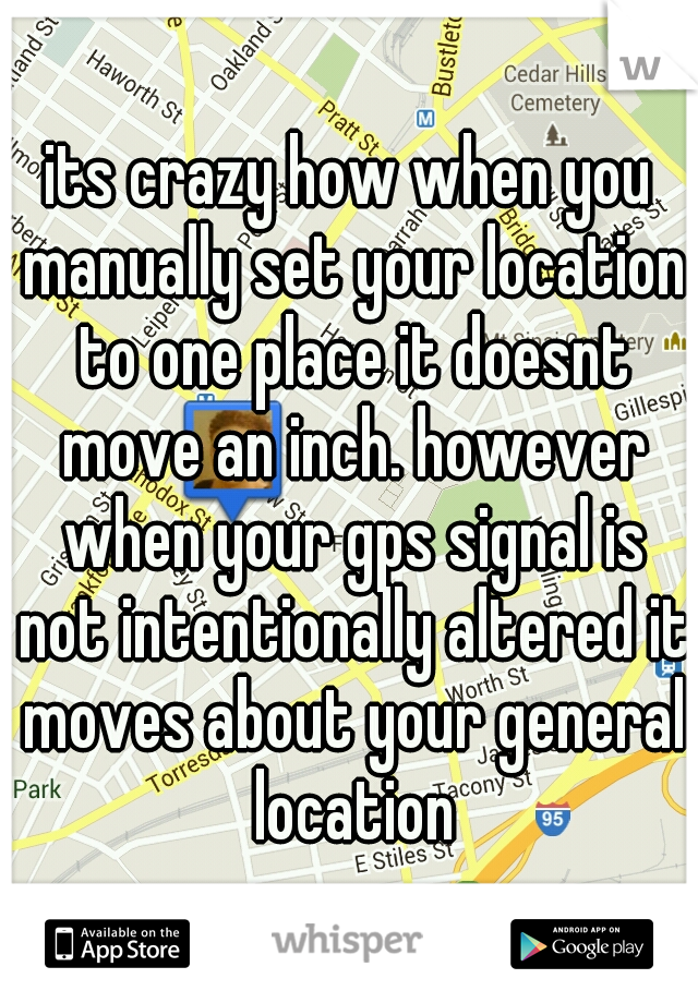 its crazy how when you manually set your location to one place it doesnt move an inch. however when your gps signal is not intentionally altered it moves about your general location