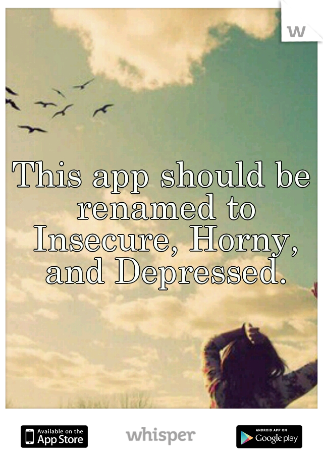 This app should be renamed to Insecure, Horny, and Depressed.
