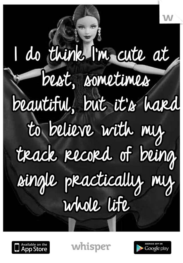 I do think I'm cute at best, sometimes beautiful, but it's hard to believe with my track record of being single practically my whole life