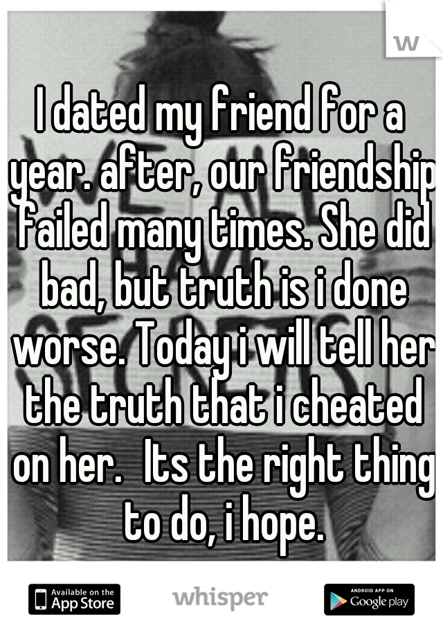 I dated my friend for a year. after, our friendship failed many times. She did bad, but truth is i done worse. Today i will tell her the truth that i cheated on her. Its the right thing to do, i hope.