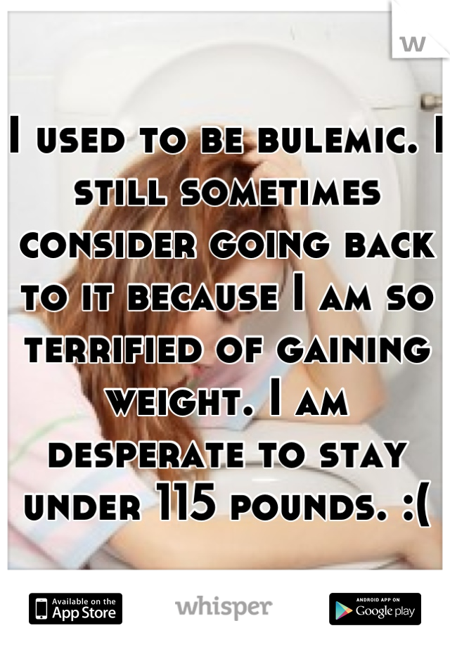 I used to be bulemic. I still sometimes consider going back to it because I am so terrified of gaining weight. I am desperate to stay under 115 pounds. :(